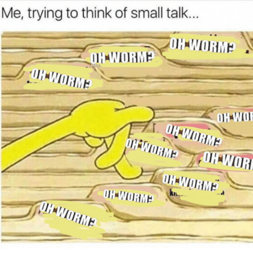 Think, Small Talk, and  Small: Me, trying to think of small talk