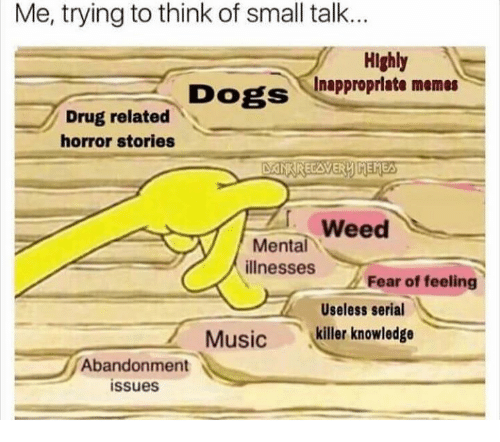 Dogs, Memes, and Music: Me, trying to think of small talk.  Highly  Dogs Inapproprlate memes  Drug related  horror stories  weed  illnesses ., Fear of feeling  Useless serial  '  Mental  Music  killer knowledge  Abandonment  issues