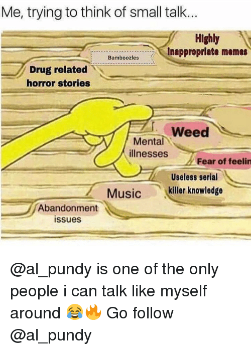 Memes, Music, and Weed: Me, trying to think of small talk..  Highly  Inapproprlate memes  Bamboozles  Drug related  horror stories  Weed  Mental  illnesses  Fear of feelin  Useless serial  killer knowledge  Music  Abandonment  issues @al_pundy is one of the only people i can talk like myself around 😂🔥 Go follow @al_pundy