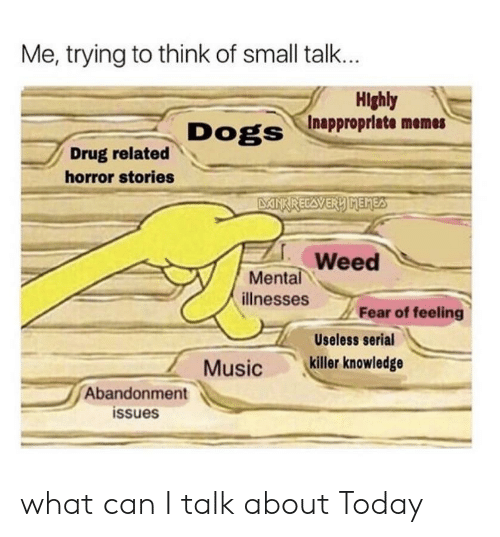 Me Trying to Think of Small Talk Hlghly Inapproprlate Memes Drug
