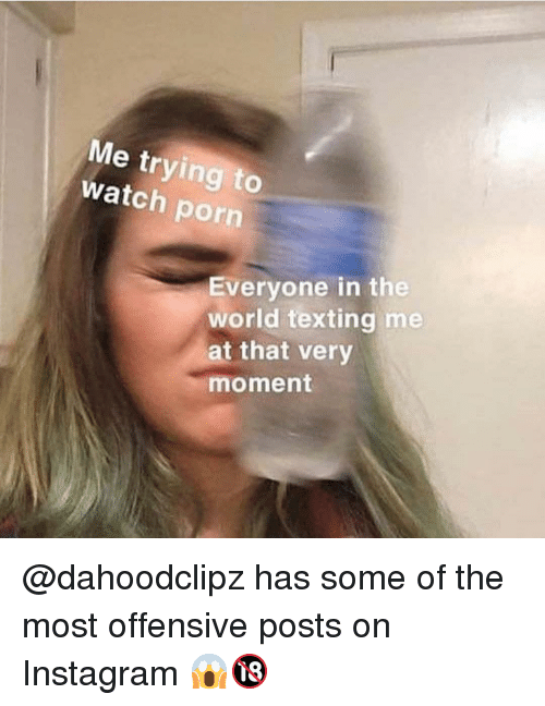 Instagram, Memes, and Texting: Me trying to  watch porn  Everyone in the  world texting me  t that very  moment @dahoodclipz has some of the most offensive posts on Instagram 😱🔞