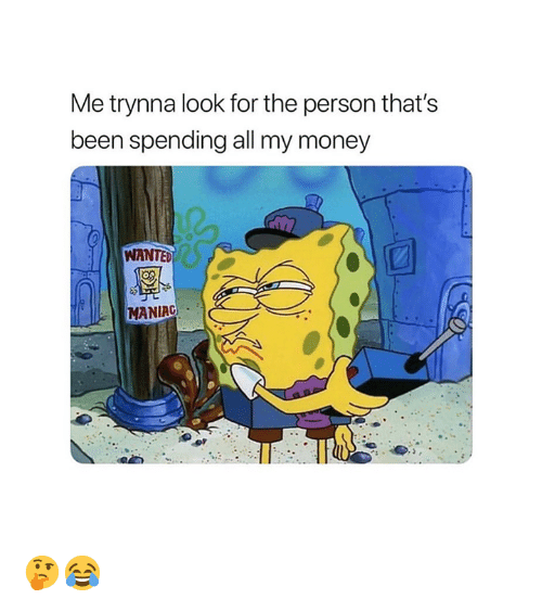 Money, Been, and Wanted: Me trynna look for the person that's  been spending all my money  WANTED  MANIAG 🤔😂