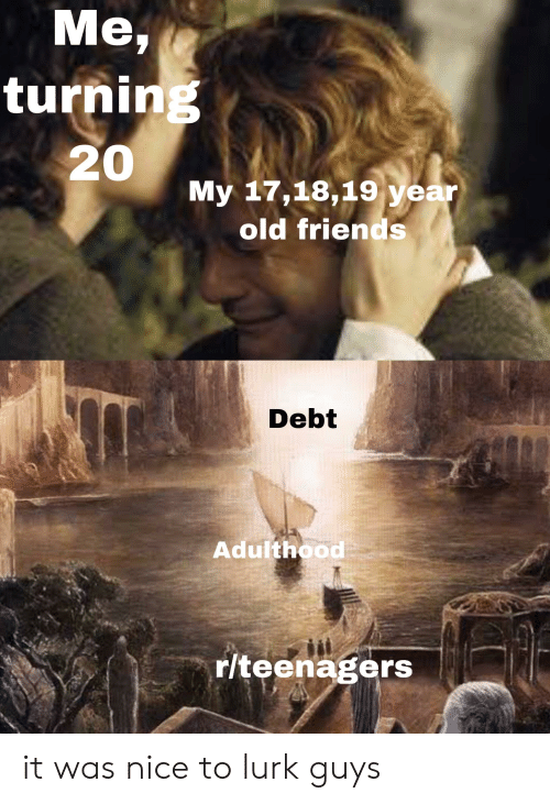Friends, Old, and Nice: Me,  turning  20  My 17,18,19 year  old friends  Debt  Adulthood  r/teenagers it was nice to lurk guys