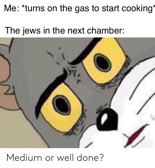 9a9fa605f8d1 Me *Turns on the Gas to Start Cooking the Jews in the Next Chamber ...