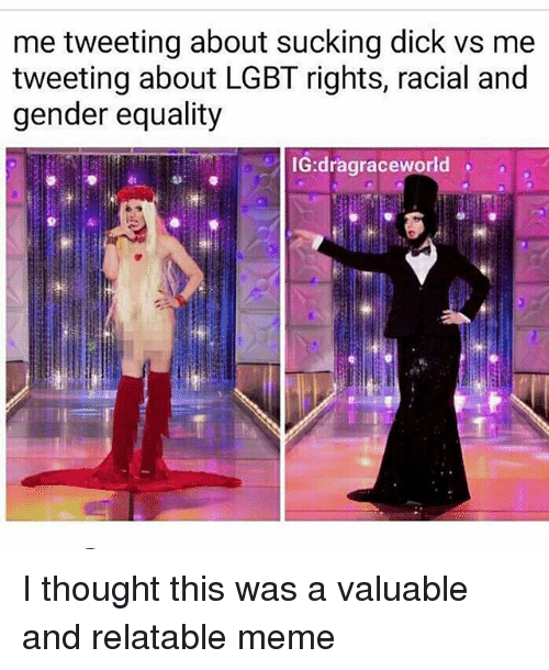 Lgbt, Meme, and Memes: me tweeting about sucking dick vs me  tweeting about LGBT rights, racial and  gender equality  IG:dragraceworld I thought this was a valuable and relatable meme