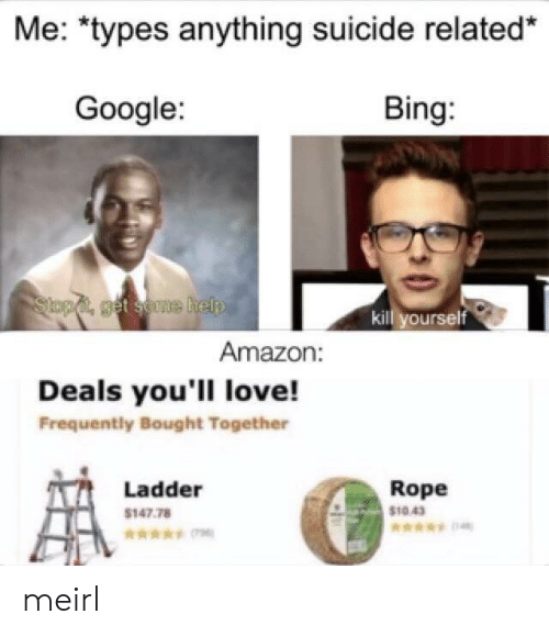 """Amazon, Google, and Love: Me: """"types anything suicide related*  Google:  Bing:  Slopd, get seme help  kill yourself  Amazon:  Deals you'll love!  Frequently Bought Together  Rope  Ladder  $1043  $147.78 meirl"""