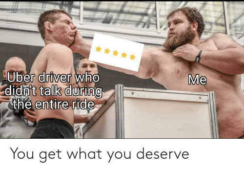 Uber, Uber Driver, and Who: *****  Me  Uber driver who  didn't talk during  thẻ entire ride You get what you deserve
