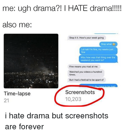 Videos, Forever, and The Weekend: me: ugh drama?! HATE drama!  also me  Stop it it. How's your week going  Stop what  ol nah I'm fine, my weeks just  Wbu how was that thing over the  weekend you went to?  Fine means you mad at me.  Watched you videos a hundred  times.  But I had a festival to be apart of  Screenshots  Time-lapse  10,203  21 i hate drama but screenshots are forever