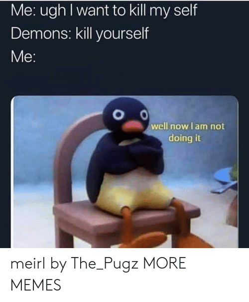 Dank, Memes, and Target: Me: ugh I want to kill my self  Demons: kill yourself  well nowlam not  doing it meirl by The_Pugz MORE MEMES