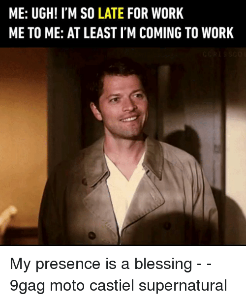 9gag, Memes, and Work: ME: UGH! I'M SO LATE FOR WORK  ME TO ME: AT LEAST I'M COMING TO WORK My presence is a blessing - - 9gag moto castiel supernatural