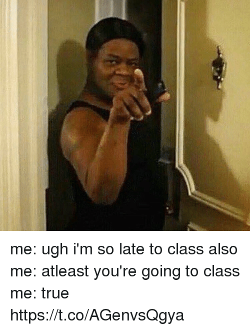 True, Girl Memes, and Class: me: ugh i'm so late to class also me: atleast you're going to class me: true https://t.co/AGenvsQgya