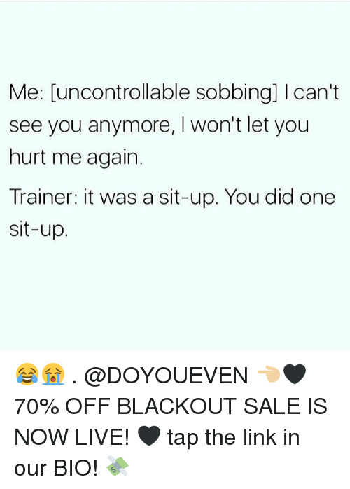Gym, Link, and Live: Me: [uncontrollable sobbing] I can't  see you anymore, I won't let you  hurt me again.  Trainer: it was a sit-up. You did one  sit-up 😂😭 . @DOYOUEVEN 👈🏼🖤 70% OFF BLACKOUT SALE IS NOW LIVE! 🖤 tap the link in our BIO! 💸