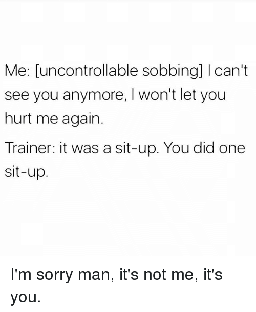 Sorry, Girl Memes, and One: Me: [uncontrollable sobbing] Ican't  see you anymore, I won't let you  hurt me again.  Trainer: it was a sit-up. You did one  sit-up I'm sorry man, it's not me, it's you.