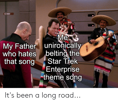 Star Trek, Enterprise, and Star: Me  unironically  belting the  Star Trek  My Father  who hates  that song  Enterprise  theme song It's been a long road...