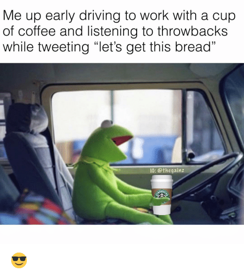 "Driving, Memes, and Work: Me up early driving to work with a cup  of coffee and listening to throwbacks  while tweeting ""let's get this bread""  IG: @thegainz 😎"