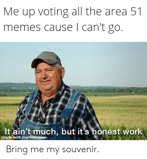 Funny, Memes, and Work: Me up voting all the area 51  memes cause I can't go.  It ain't much, but it's honest work  made with mematic Bring me my souvenir.