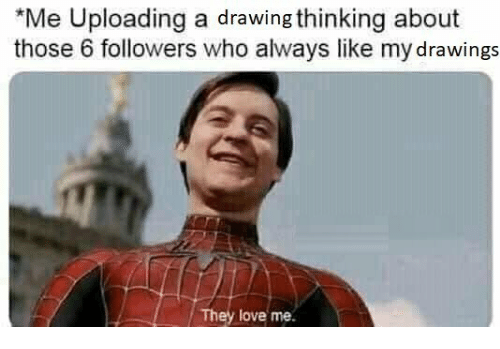 Love, Drawings, and Who: Me Uploading a drawing thinking about  those 6 followers who always like my drawings  They love me