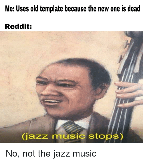 Me Uses Old Template Because the New One Is Dead Reddit Jazz