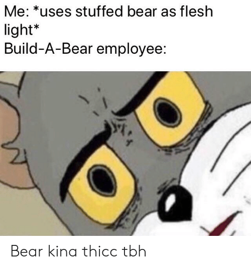 Reddit, Tbh, and Bear: Me: *uses stuffed bear as flesh  light*  Build-A-Bear employee: Bear kina thicc tbh