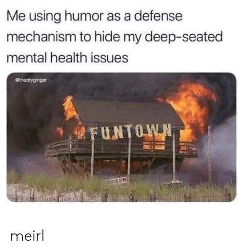 MeIRL, Deep, and Mental Health: Me using humor as a defense  mechanism to hide my deep-seated  mental health issues  @thedryginger meirl