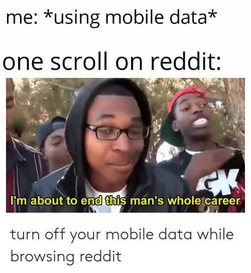 Me *Using Mobile Data* One Scroll on Reddit 'M About to End This