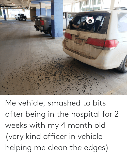 Hospital, Old, and For: Me vehicle, smashed to bits after being in the hospital for 2 weeks with my 4 month old (very kind officer in vehicle helping me clean the edges)