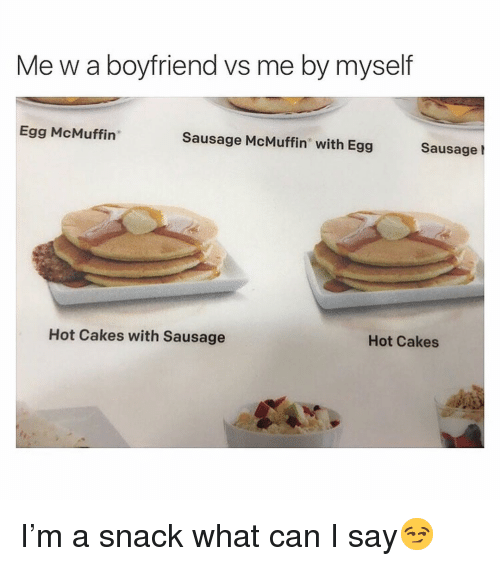 "Funny, Boyfriend, and Can: Me w a boyfriend vs me by myself  Egg McMuffin""  Sausage McMuffin with Egg Sausage !  Hot Cakes with Sausage  Hot Cakes I'm a snack what can I say😏"