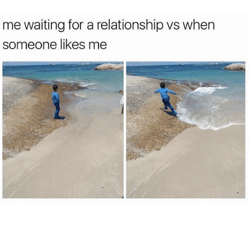 Relationships, Waiting..., and For: me waiting for a relationship vs when  someone likes me