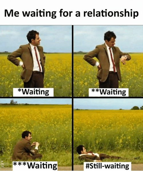Memes, Waiting..., and 🤖: Me waiting for a relationship  *Waiting  **Waiting  Waiting
