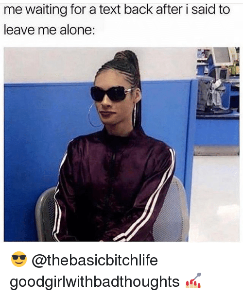 Being Alone, Memes, and Text: me waiting for a text back after i said to  leave me alone: 😎 @thebasicbitchlife goodgirlwithbadthoughts 💅🏼