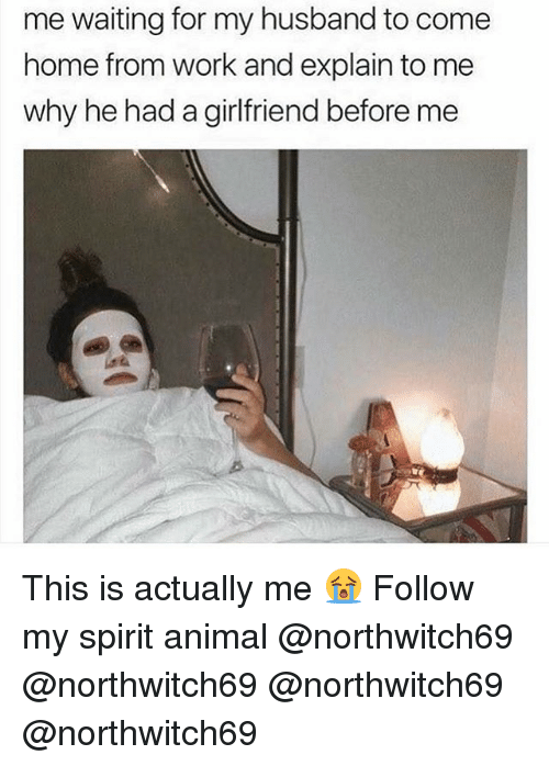 Memes, Work, and Animal: me waiting for my husband to come  home from work and explain to me  why he had a girlfriend before me This is actually me 😭 Follow my spirit animal @northwitch69 @northwitch69 @northwitch69 @northwitch69