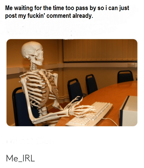 Time, Dank Memes, and Waiting...: Me waiting for the time too pass by so i can just  post my fuckin' comment already. Me_IRL