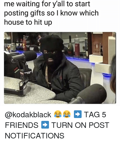 Friends, Memes, and House: me waiting for y'all to start  posting gifts so l know which  house to hit up @kodakblack 😂😂 ➡️ TAG 5 FRIENDS ➡️ TURN ON POST NOTIFICATIONS