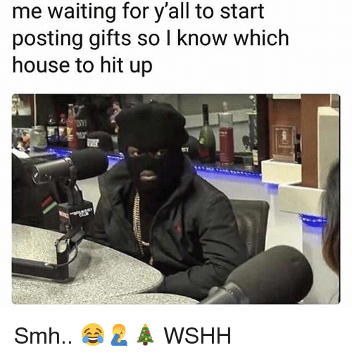 Memes, Smh, and Wshh: me waiting for y'all to start  posting gifts so l know which  house to hit up Smh.. 😂🤦♂️🎄 WSHH