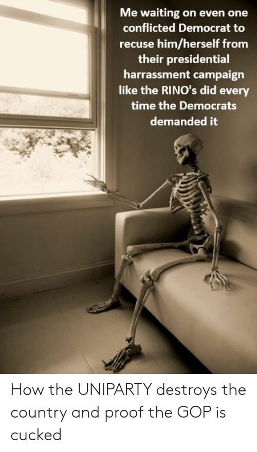 Time, Waiting..., and How: Me waiting on even one  conflicted Democrat to  recuse him/herself from  their presidential  harrassment campaign  like the RINO's did every  time the Democrats  demanded it How the UNIPARTY destroys the country and proof the GOP is cucked
