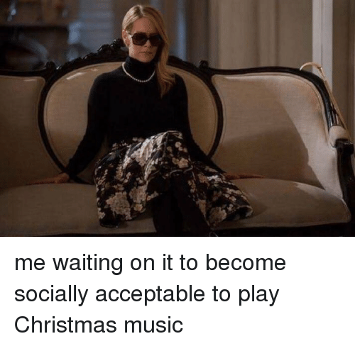 Play Christmas Music.Me Waiting On It To Become Socially Acceptable To Play