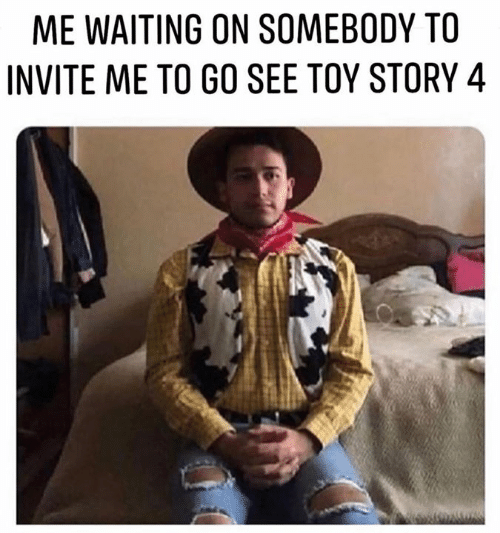 Toy Story, Toy Story 4, and Waiting...: ME WAITING ON SOMEBODY TO  INVITE ME TO GO SEE TOY STORY 4