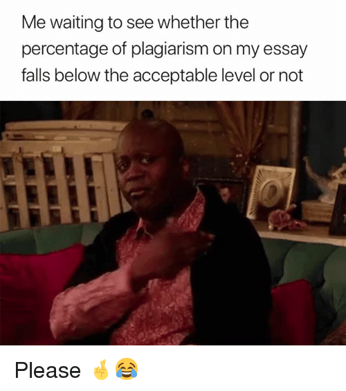 Waiting..., Plagiarism, and Level: Me waiting to see whether the  percentage of plagiarism on my essay  falls below the acceptable level or not Please 🤞😂