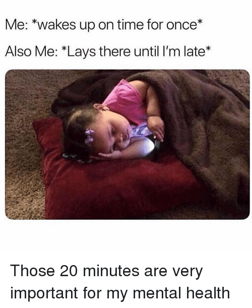 Lay's, Time, and Girl Memes: Me: *wakes up on time for once*  Also Me: *Lays there until lI'm late* Those 20 minutes are very important for my mental health
