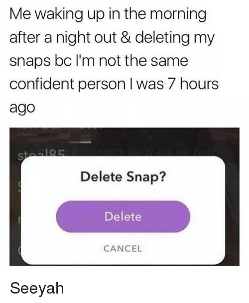 Memes, 🤖, and Personal: Me waking up in the morning  after a night out & deleting my  snaps bc l'm not the same  confident person I was 7 hours  ago  Delete Snap?  Delete  CANCEL Seeyah