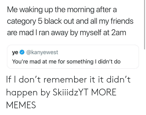 Dank, Friends, and Memes: Me waking up the morning after a  category 5 black out and all my friends  are mad I ran away by myself at 2am  ye @kanyewest  You're mad at me for something I didn't do If I don't remember it it didn't happen by SkiiidzYT MORE MEMES