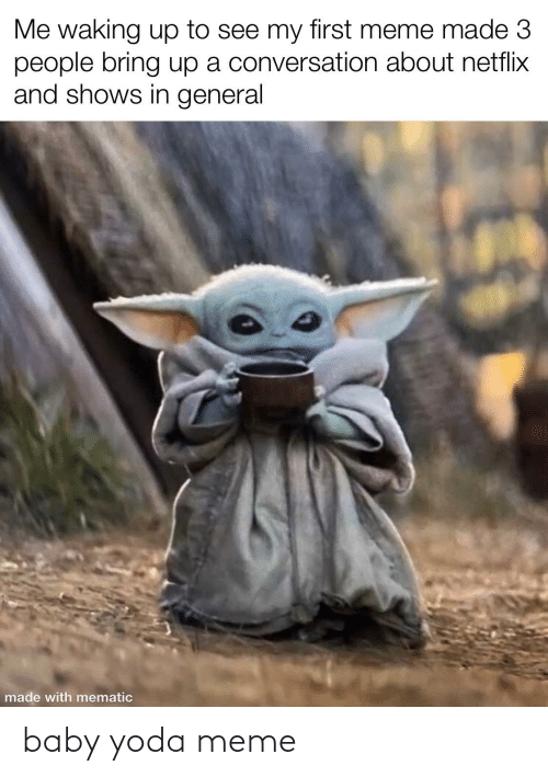 Meme, Netflix, and Yoda: Me waking up to see my first meme made 3  people bring up a conversation about netflix  and shows in general  made with mematic baby yoda meme