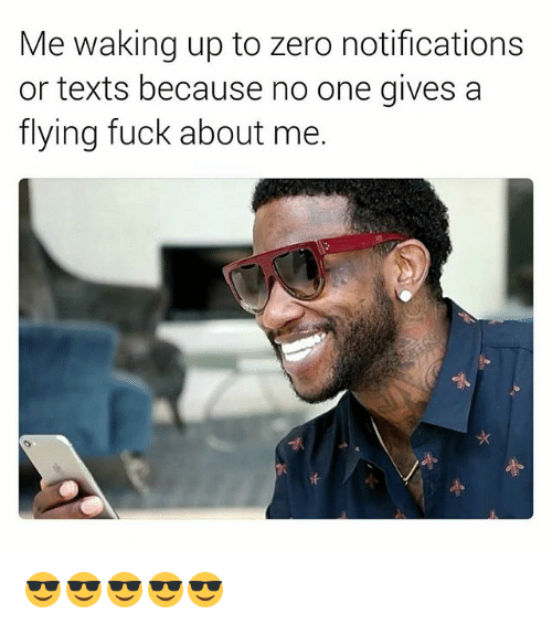 Zero, Fuck, and Dank Memes: Me waking up to zero notifications  or texts because no one gives a  flying fuck about me. 😎😎😎😎😎