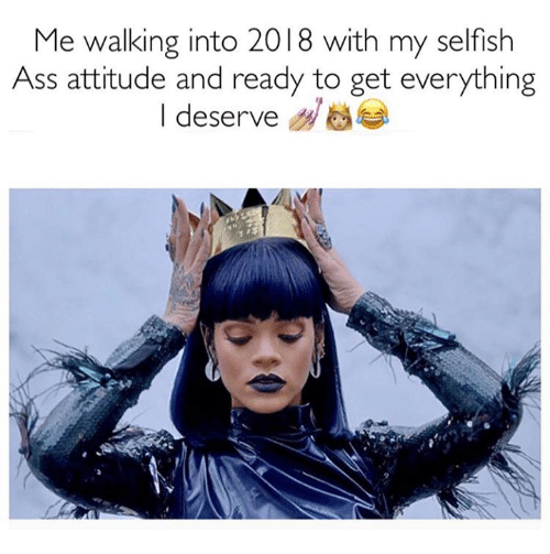 Ass, Memes, and Attitude: Me walking into 2018 with my selfish  Ass attitude and ready to get everything  I deserve