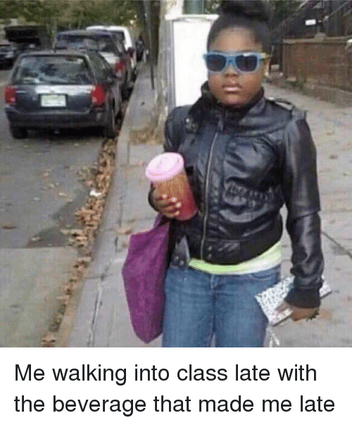 Girl Memes, Https, and Class: Me walking into class late with the beverage that made me late