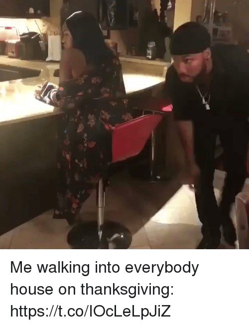 Blackpeopletwitter, Thanksgiving, and House: Me walking into everybody house on thanksgiving: https://t.co/IOcLeLpJiZ