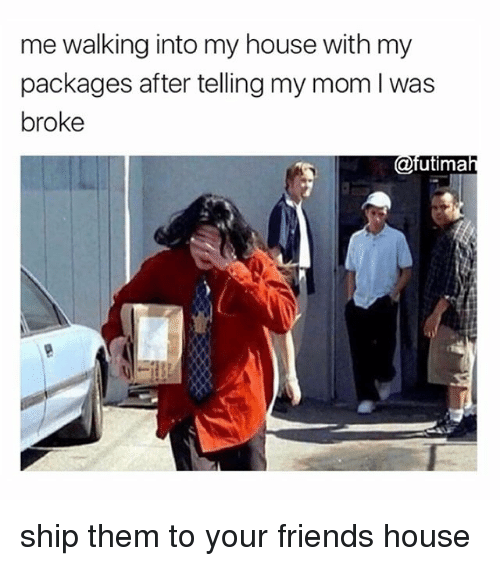 Friends, My House, and House: me walking into my house with my  packages after telling my mom I was  broke  utima ship them to your friends house
