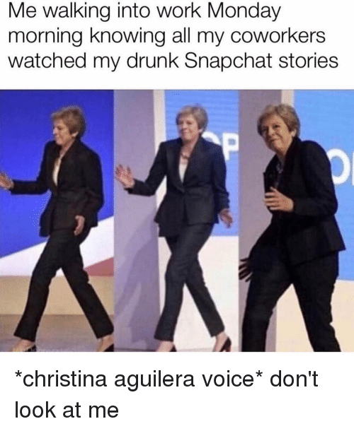 Drunk, Snapchat, and Work: Me walking into work Monday  morning knowing all my coworkers  watched my drunk Snapchat stories *christina aguilera voice* don't look at me