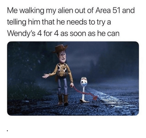 Soon..., Wendys, and Alien: Me walking my alien out of Area 51 and  telling him that he needs to try a  Wendy's 4 for 4 as soon as he can .