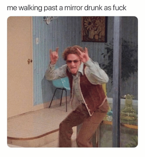 Drunk, Fuck, and Mirror: me walking past a mirror drunk as fuck